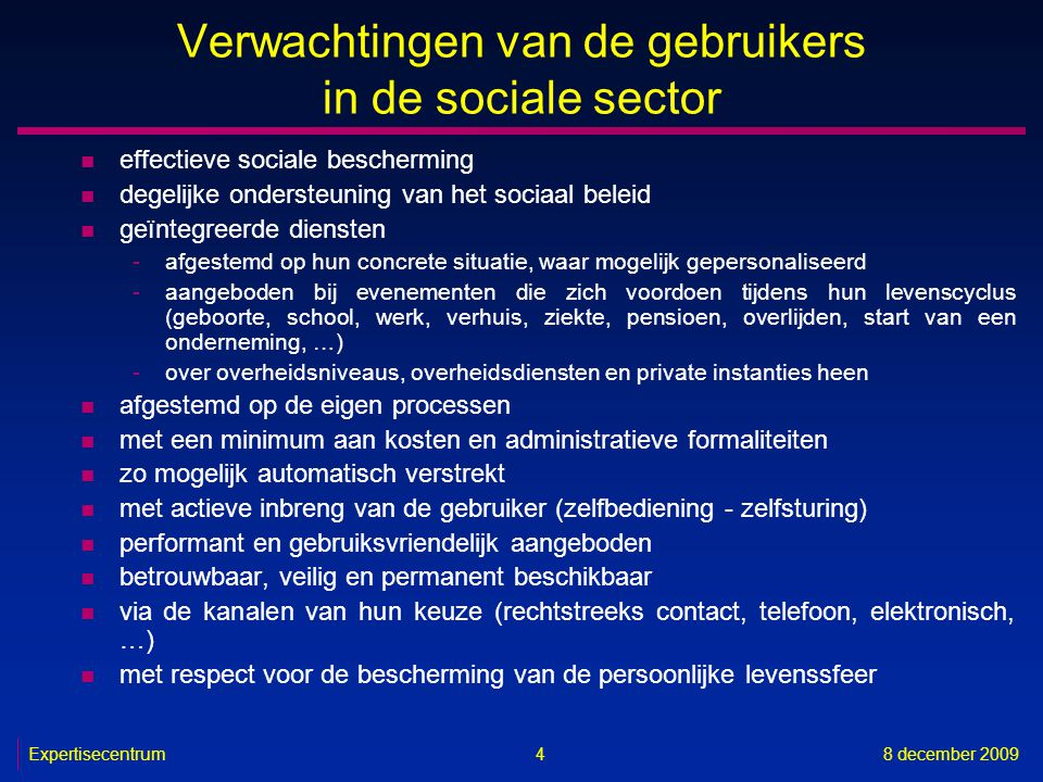 Expertisecentrum8 december 2009 5 Verwachtingen van de gebruikers in de gezondheidszorgsector n optimale kwaliteit van de gezondheidszorg n optimale veiligheid van de patiënt n degelijke ondersteuning van het gezondheidszorgbeleid n geïntegreerde diensten -multidisciplinair -holistisch -continu -over zorginstellingen en zorgverstrekkers heen n met een minimum aan kosten en administratieve formaliteiten n met actieve inbreng van de gebruiker (zelfbediening - zelfsturing) n performant en gebruiksvriendelijk aangeboden n betrouwbaar, veilig en permanent beschikbaar n via de kanalen van hun keuze (rechtstreeks contact, telefoon, elektronisch, …) n met respect voor de bescherming van de persoonlijke levenssfeer