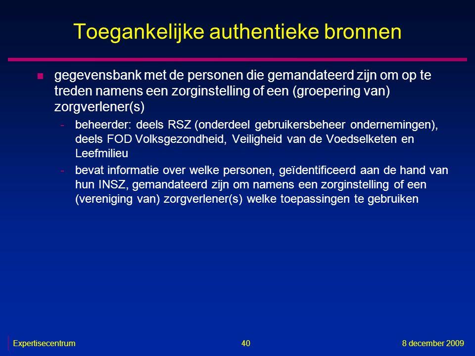 Expertisecentrum8 december 2009 40 Toegankelijke authentieke bronnen n gegevensbank met de personen die gemandateerd zijn om op te treden namens een z