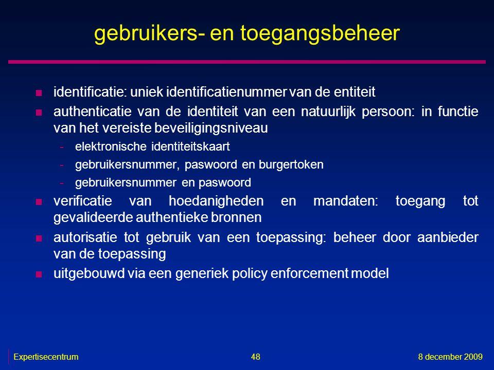 Expertisecentrum8 december 2009 48 gebruikers- en toegangsbeheer n identificatie: uniek identificatienummer van de entiteit n authenticatie van de ide