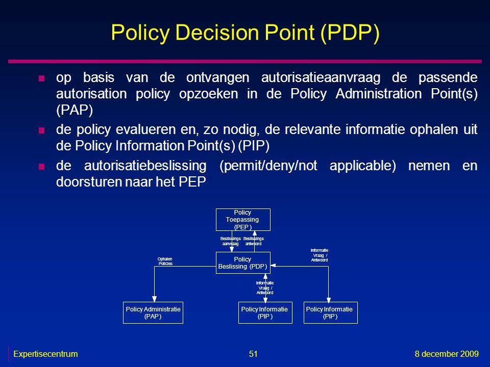Expertisecentrum8 december 2009 51 Policy Decision Point (PDP) n op basis van de ontvangen autorisatieaanvraag de passende autorisation policy opzoeke