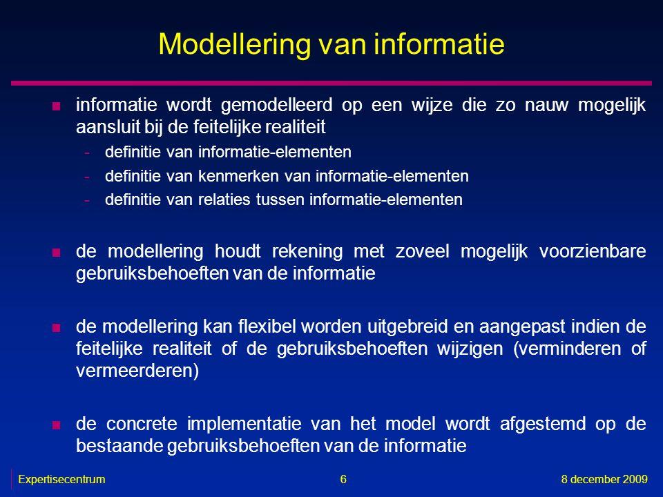 Expertisecentrum8 december 2009 6 Modellering van informatie n informatie wordt gemodelleerd op een wijze die zo nauw mogelijk aansluit bij de feiteli