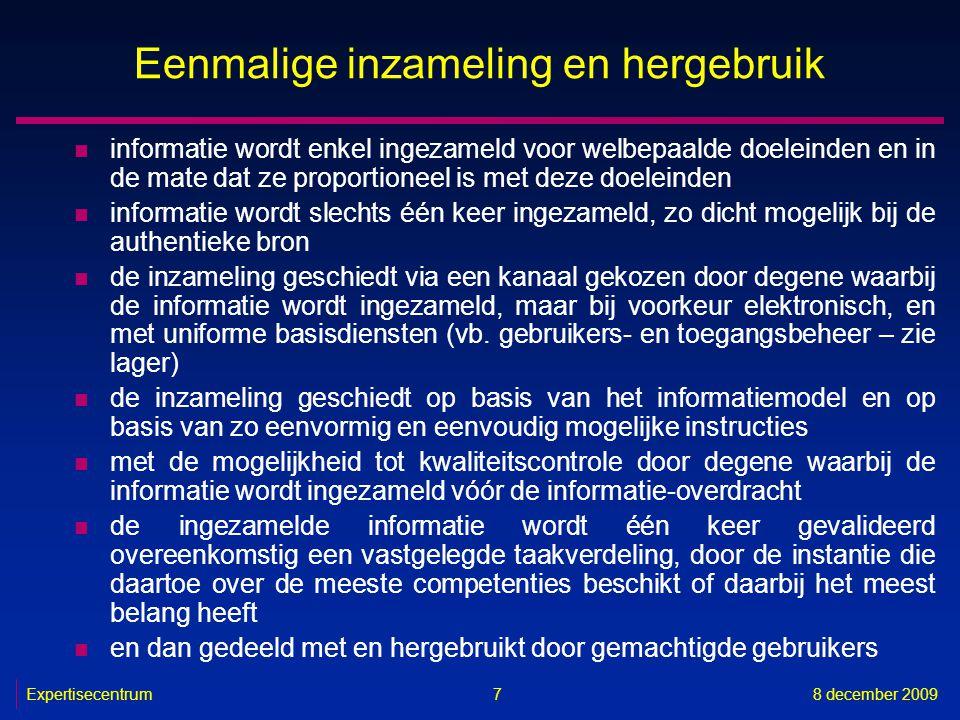Expertisecentrum8 december 2009 7 Eenmalige inzameling en hergebruik n informatie wordt enkel ingezameld voor welbepaalde doeleinden en in de mate dat