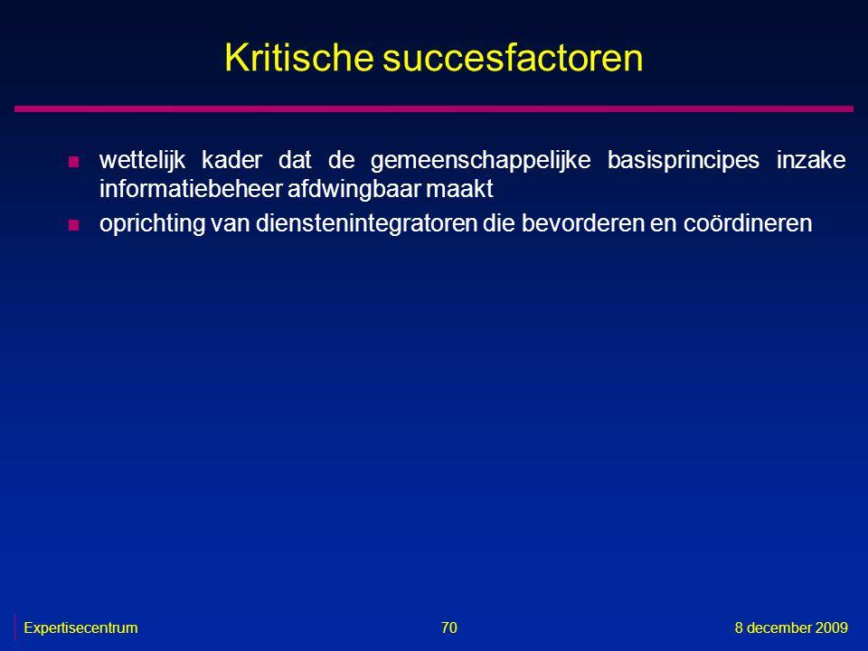 Expertisecentrum8 december 2009 70 Kritische succesfactoren n wettelijk kader dat de gemeenschappelijke basisprincipes inzake informatiebeheer afdwing