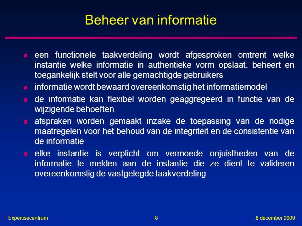 Expertisecentrum8 december 2009 9 Beheer van informatie n elke instantie die informatie overeenkomstig de vastgelegde taakverdeling moet valideren, is verplicht om de gemelde vermoede onjuistheden te onderzoeken, zo nodig te verbeteren en de verbeterde informatie ter beschikking te stellen van de gekende belanghebbende instanties n informatie wordt enkel beheerd zolang dat nodig is in functie van de organisatiebehoeften, het beleid of de regelgeving, of nog, bij voorkeur geanonimiseerd of gecodeerd, zolang ze relevante historische of archiefwaarde heeft