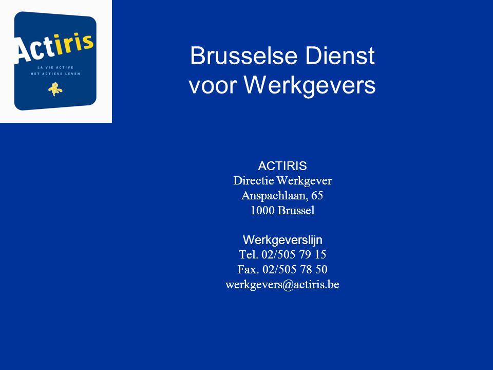 Brusselse Dienst voor Werkgevers ACTIRIS Directie Werkgever Anspachlaan, 65 1000 Brussel Werkgeverslijn Tel. 02/505 79 15 Fax. 02/505 78 50 werkgevers