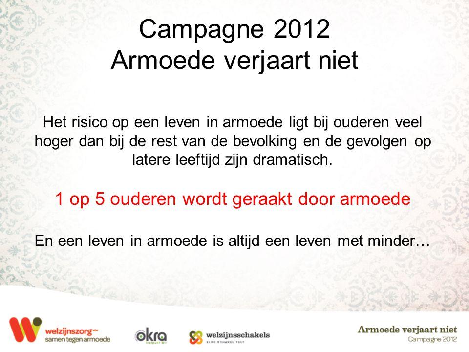 Campagne 2012 Armoede verjaart niet Het risico op een leven in armoede ligt bij ouderen veel hoger dan bij de rest van de bevolking en de gevolgen op