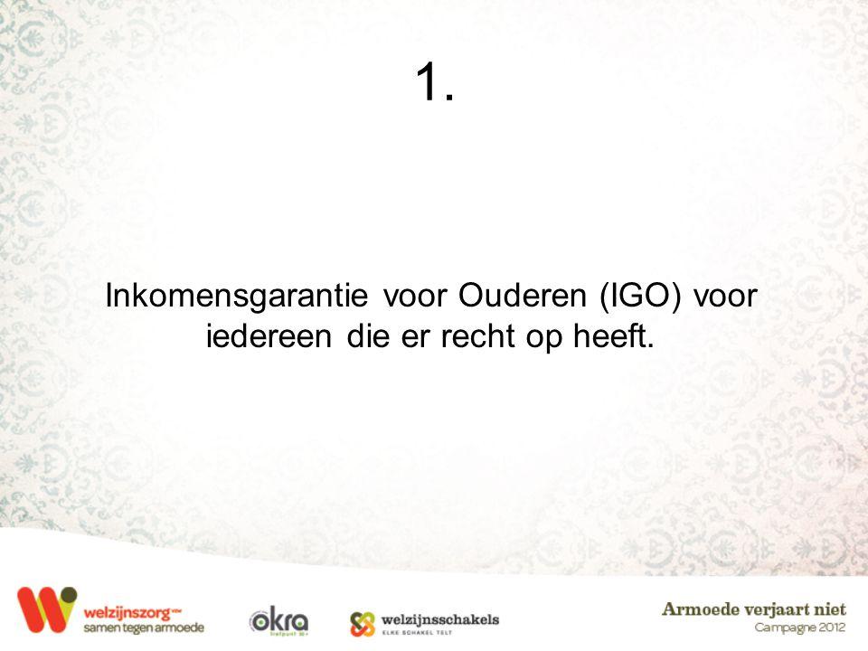1. Inkomensgarantie voor Ouderen (IGO) voor iedereen die er recht op heeft.