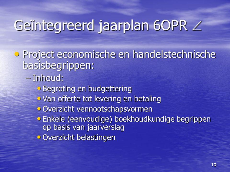 10 Geïntegreerd jaarplan 6OPR  • Project economische en handelstechnische basisbegrippen: –Inhoud: • Begroting en budgettering • Van offerte tot leve