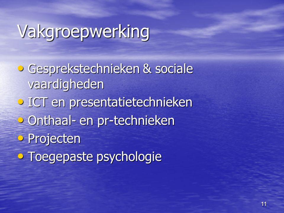 11 Vakgroepwerking • Gesprekstechnieken & sociale vaardigheden • ICT en presentatietechnieken • Onthaal- en pr-technieken • Projecten • Toegepaste psychologie
