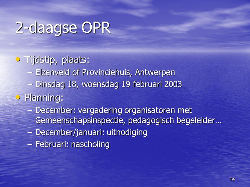 14 2-daagse OPR • Tijdstip, plaats: –Elzenveld of Provinciehuis, Antwerpen –Dinsdag 18, woensdag 19 februari 2003 • Planning: –December: vergadering organisatoren met Gemeenschapsinspectie, pedagogisch begeleider… –December/januari: uitnodiging –Februari: nascholing