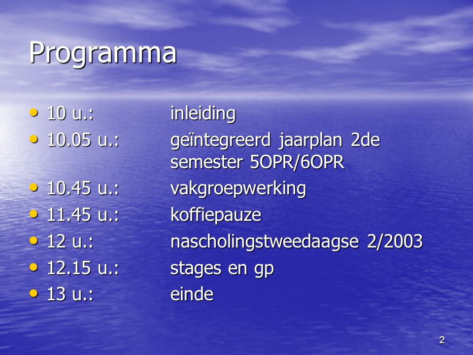 2 Programma • 10 u.:inleiding • 10.05 u.: geïntegreerd jaarplan 2de semester 5OPR/6OPR • 10.45 u.: vakgroepwerking • 11.45 u.: koffiepauze • 12 u.: nascholingstweedaagse 2/2003 • 12.15 u.:stages en gp • 13 u.: einde