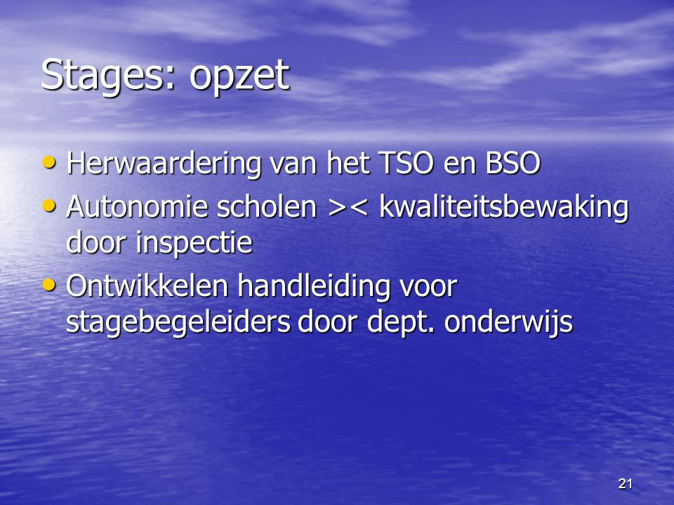 21 Stages: opzet • Herwaardering van het TSO en BSO • Autonomie scholen > < kwaliteitsbewaking door inspectie • Ontwikkelen handleiding voor stagebegeleiders door dept.