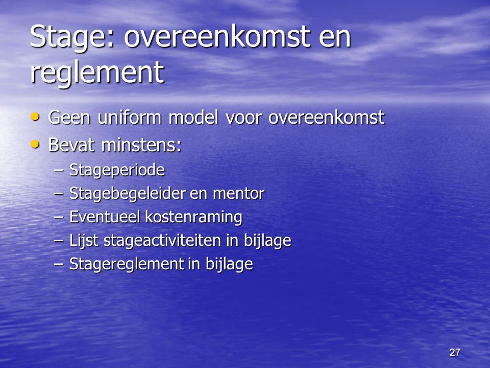 27 Stage: overeenkomst en reglement • Geen uniform model voor overeenkomst • Bevat minstens: –Stageperiode –Stagebegeleider en mentor –Eventueel kostenraming –Lijst stageactiviteiten in bijlage –Stagereglement in bijlage