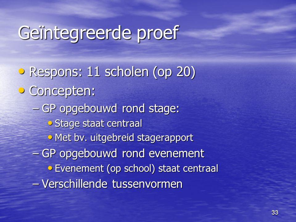 33 Geïntegreerde proef • Respons: 11 scholen (op 20) • Concepten: –GP opgebouwd rond stage: • Stage staat centraal • Met bv. uitgebreid stagerapport –