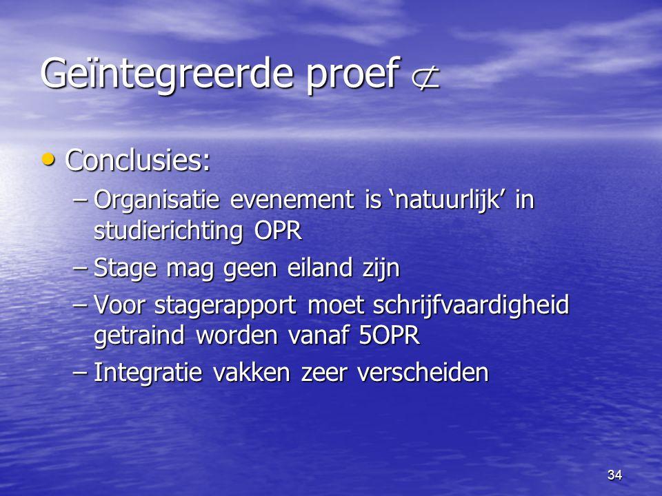 34 Geïntegreerde proef  • Conclusies: –Organisatie evenement is 'natuurlijk' in studierichting OPR –Stage mag geen eiland zijn –Voor stagerapport moe
