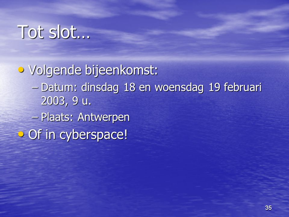 35 Tot slot… • Volgende bijeenkomst: –Datum: dinsdag 18 en woensdag 19 februari 2003, 9 u. –Plaats: Antwerpen • Of in cyberspace!