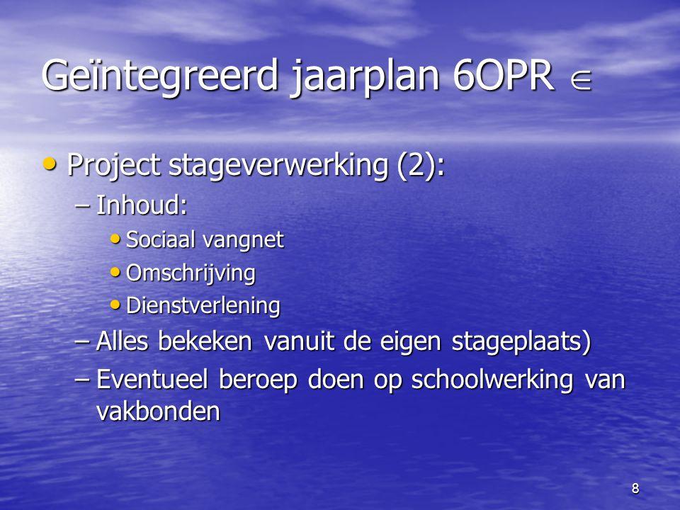 8 Geïntegreerd jaarplan 6OPR  • Project stageverwerking (2): –Inhoud: • Sociaal vangnet • Omschrijving • Dienstverlening –Alles bekeken vanuit de eig