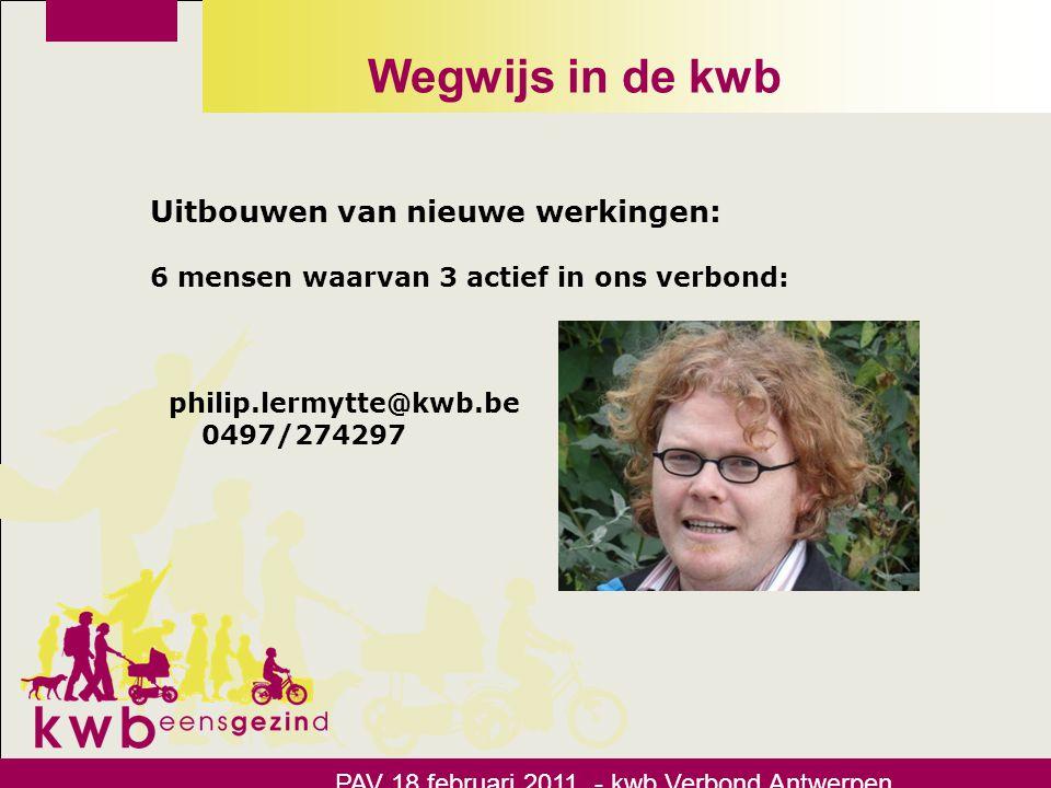 Wegwijs in de kwb Uitbouwen van nieuwe werkingen: 6 mensen waarvan 3 actief in ons verbond: philip.lermytte@kwb.be 0497/274297 PAV 18 februari 2011 -