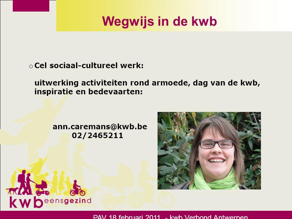 Wegwijs in de kwb PAV 18 februari 2011 - kwb Verbond Antwerpen o Cel sociaal-cultureel werk: uitwerking activiteiten rond armoede, dag van de kwb, ins