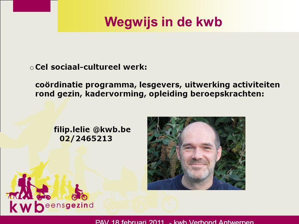 Wegwijs in de kwb PAV 18 februari 2011 - kwb Verbond Antwerpen o Cel sociaal-cultureel werk: coördinatie programma, lesgevers, uitwerking activiteiten