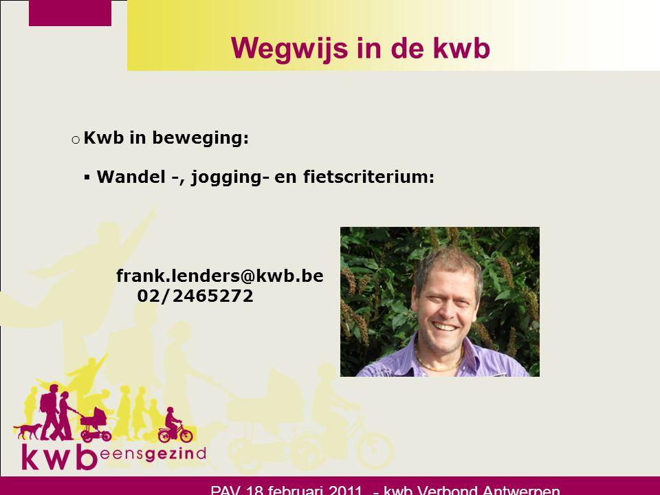 Wegwijs in de kwb PAV 18 februari 2011 - kwb Verbond Antwerpen o Kwb in beweging:  Wandel -, jogging- en fietscriterium: frank.lenders@kwb.be 02/2465