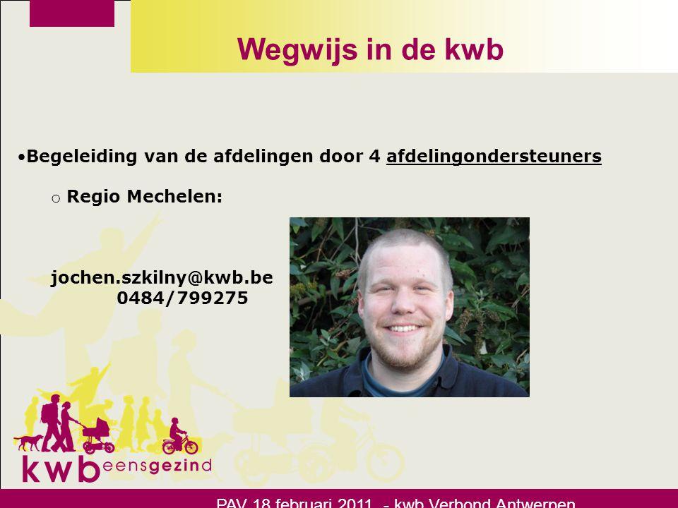 Wegwijs in de kwb •Begeleiding van de afdelingen door 4 afdelingondersteuners o Regio Mechelen: jochen.szkilny@kwb.be 0484/799275 PAV 18 februari 2011