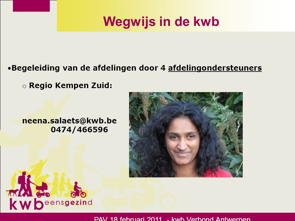 Wegwijs in de kwb •Begeleiding van de afdelingen door 4 afdelingondersteuners o Regio Kempen Noord: wout.vangeel@kwb.be 0478/305660 PAV 18 februari 2011 - kwb Verbond Antwerpen