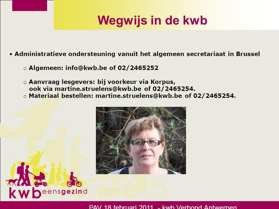 Wegwijs in de kwb • Administratieve ondersteuning vanuit het algemeen secretariaat in Brussel o Inschrijvingen voor alle bovenlokale samenkomsten (PAV, startavond, streekbijeenkomsten): inschrijvingen@kwb.be.