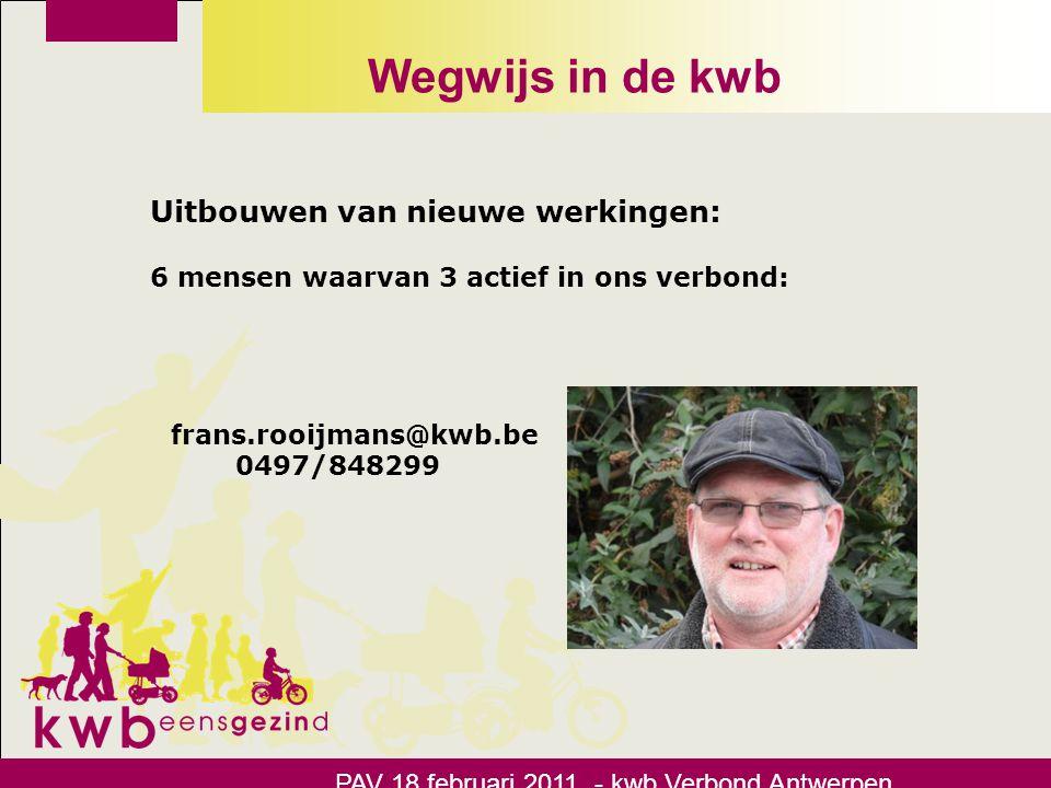 Wegwijs in de kwb Uitbouwen van nieuwe werkingen: 6 mensen waarvan 3 actief in ons verbond: stijn.moons@kwb.be 0476/308208 PAV 18 februari 2011 - kwb Verbond Antwerpen