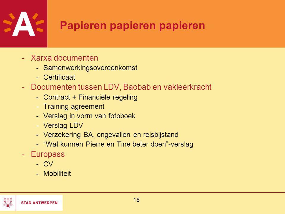 18 Papieren papieren papieren -Xarxa documenten -Samenwerkingsovereenkomst -Certificaat -Documenten tussen LDV, Baobab en vakleerkracht -Contract + Financiële regeling -Training agreement -Verslag in vorm van fotoboek -Verslag LDV -Verzekering BA, ongevallen en reisbijstand - Wat kunnen Pierre en Tine beter doen -verslag -Europass -CV -Mobiliteit