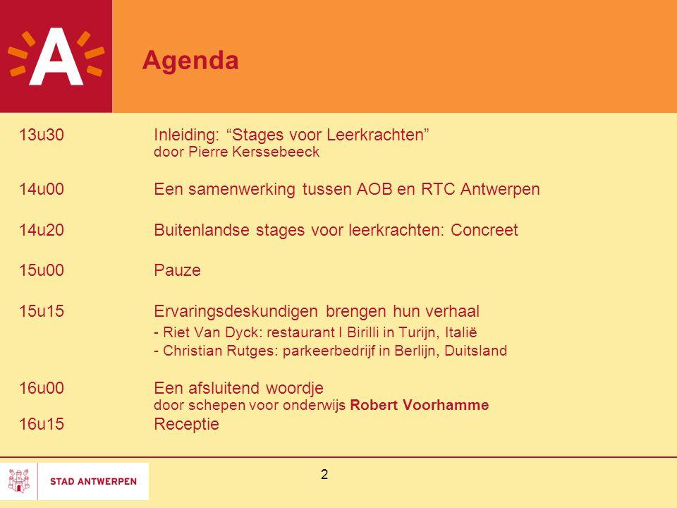 2 Agenda 13u30Inleiding: Stages voor Leerkrachten door Pierre Kerssebeeck 14u00Een samenwerking tussen AOB en RTC Antwerpen 14u20Buitenlandse stages voor leerkrachten: Concreet 15u00Pauze 15u15Ervaringsdeskundigen brengen hun verhaal - Riet Van Dyck: restaurant I Birilli in Turijn, Italië - Christian Rutges: parkeerbedrijf in Berlijn, Duitsland 16u00Een afsluitend woordje door schepen voor onderwijs Robert Voorhamme 16u15Receptie