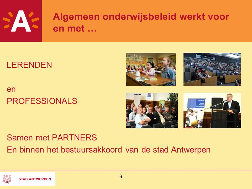6 Algemeen onderwijsbeleid werkt voor en met … LERENDEN en PROFESSIONALS Samen met PARTNERS En binnen het bestuursakkoord van de stad Antwerpen