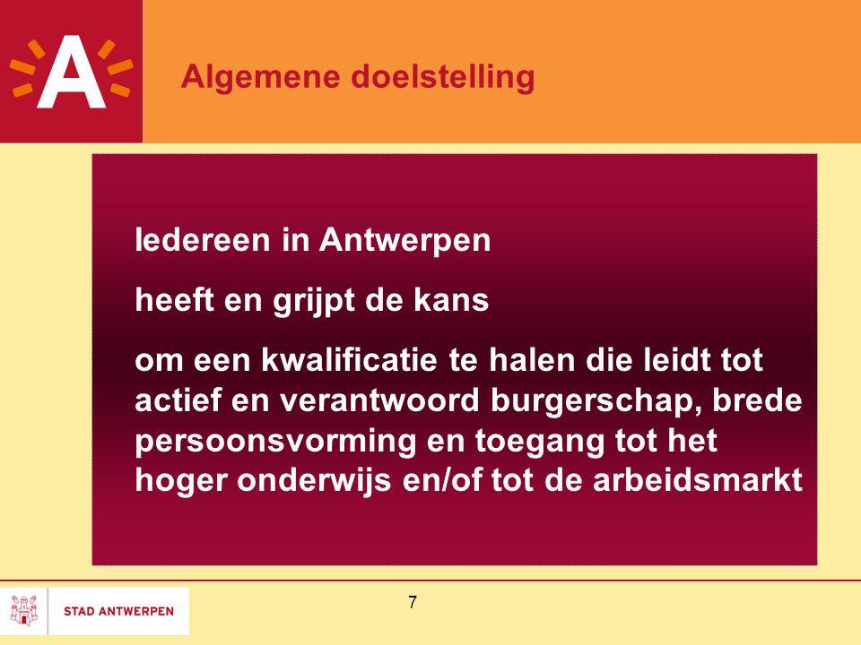 7 Algemene doelstelling Iedereen in Antwerpen heeft en grijpt de kans om een kwalificatie te halen die leidt tot actief en verantwoord burgerschap, brede persoonsvorming en toegang tot het hoger onderwijs en/of tot de arbeidsmarkt