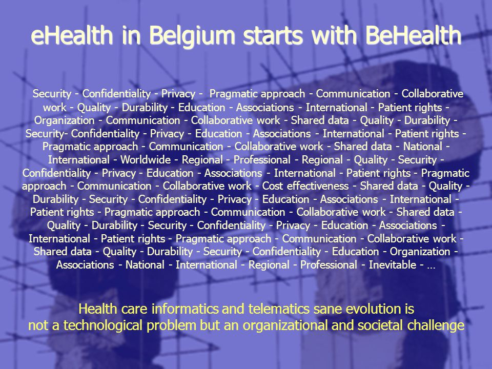 eHealth in Belgium starts with BeHealth Security - Confidentiality - Privacy - Pragmatic approach - Communication - Collaborative work - Quality - Durability - Education - Associations - International - Patient rights - Organization - Communication - Collaborative work - Shared data - Quality - Durability - Security- Confidentiality - Privacy - Education - Associations - International - Patient rights - Pragmatic approach - Communication - Collaborative work - Shared data - National - International - Worldwide - Regional - Professional - Regional - Quality - Security - Confidentiality - Privacy - Education - Associations - International - Patient rights - Pragmatic approach - Communication - Collaborative work - Cost effectiveness - Shared data - Quality - Durability - Security - Confidentiality - Privacy - Education - Associations - International - Patient rights - Pragmatic approach - Communication - Collaborative work - Shared data - Quality - Durability - Security - Confidentiality - Privacy - Education - Associations - International - Patient rights - Pragmatic approach - Communication - Collaborative work - Shared data - Quality - Durability - Security - Confidentiality - Education - Organization - Associations - National - International - Regional - Professional - Inevitable - … Health care informatics and telematics sane evolution is not a technological problem but an organizational and societal challenge