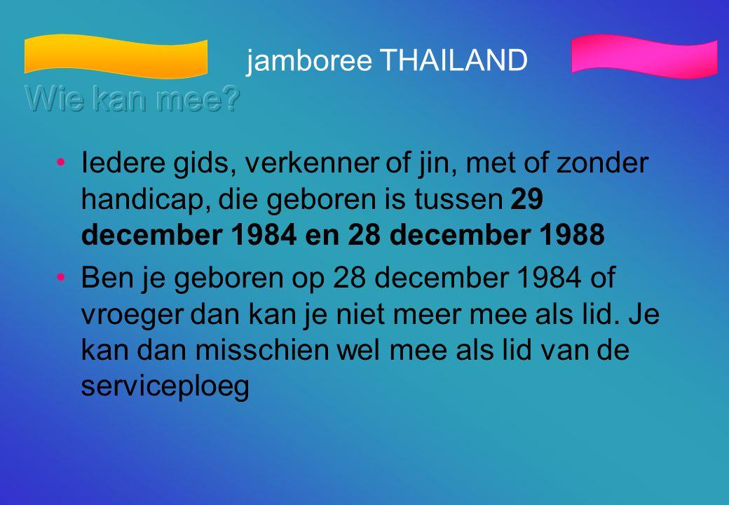 jamboree THAILAND •Iedere gids, verkenner of jin, met of zonder handicap, die geboren is tussen 29 december 1984 en 28 december 1988 •Ben je geboren o