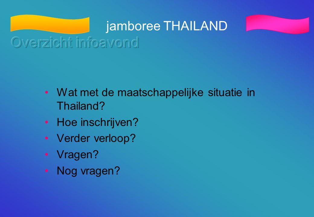 jamboree THAILAND •Wat met de maatschappelijke situatie in Thailand? •Hoe inschrijven? •Verder verloop? •Vragen? •Nog vragen?