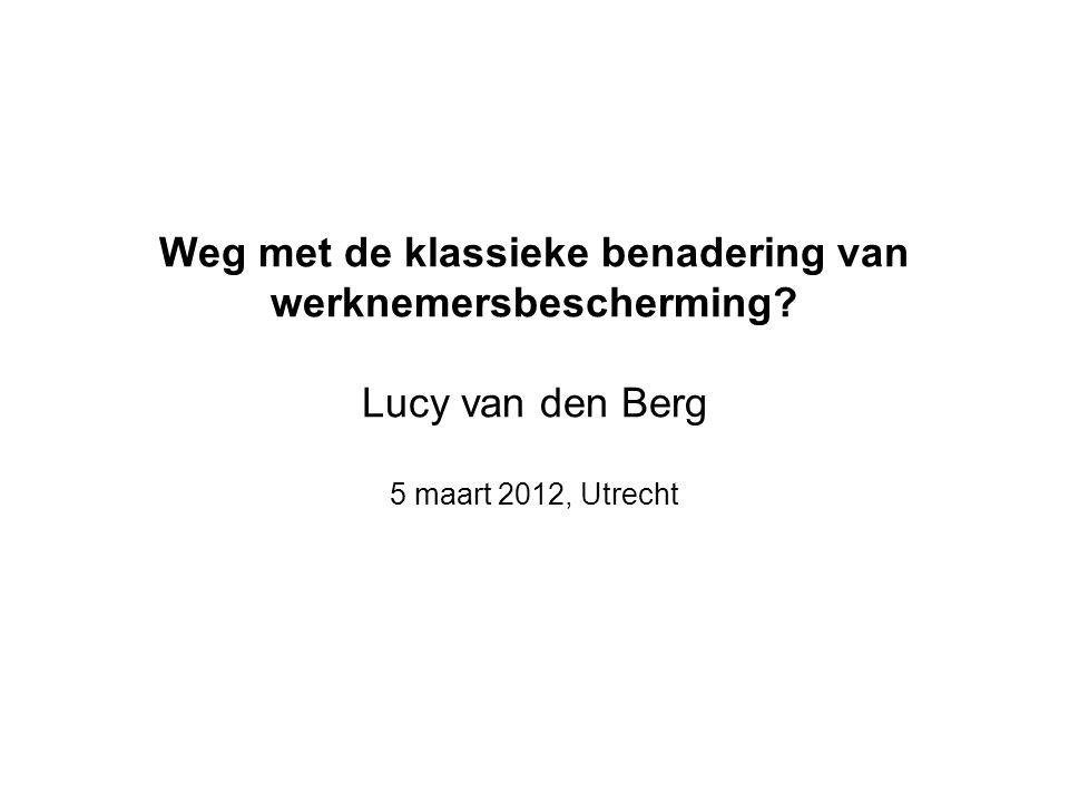 Weg met de klassieke benadering van werknemersbescherming Lucy van den Berg 5 maart 2012, Utrecht