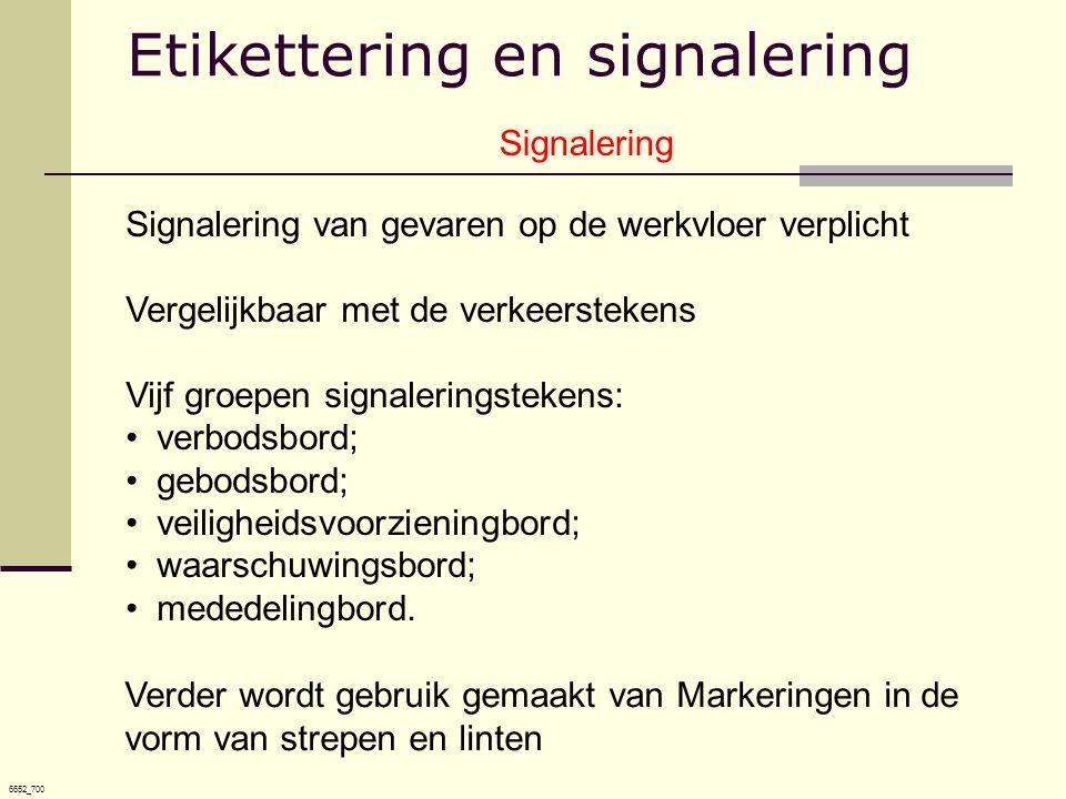 6652_700 Signalering Signalering van gevaren op de werkvloer verplicht Vergelijkbaar met de verkeerstekens Vijf groepen signaleringstekens: •verbodsbord; •gebodsbord; •veiligheidsvoorzieningbord; •waarschuwingsbord; •mededelingbord.