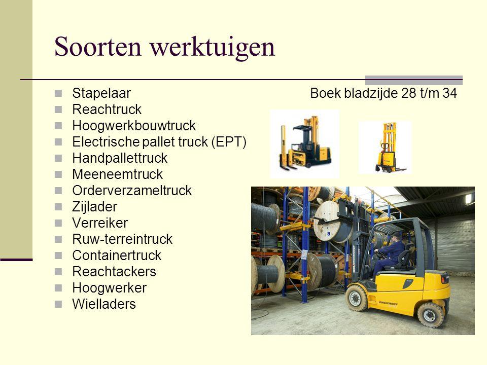 Soorten werktuigen  Stapelaar  Reachtruck  Hoogwerkbouwtruck  Electrische pallet truck (EPT)  Handpallettruck  Meeneemtruck  Orderverzameltruck  Zijlader  Verreiker  Ruw-terreintruck  Containertruck  Reachtackers  Hoogwerker  Wielladers Boek bladzijde 28 t/m 34