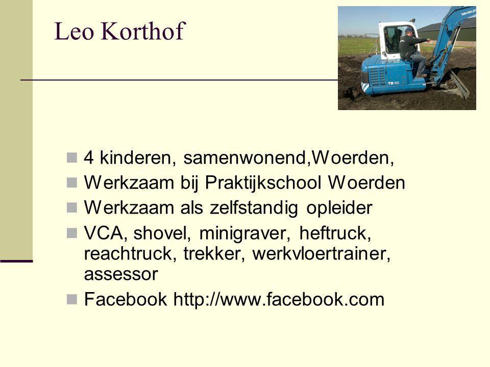Leo Korthof  4 kinderen, samenwonend,Woerden,  Werkzaam bij Praktijkschool Woerden  Werkzaam als zelfstandig opleider  VCA, shovel, minigraver, heftruck, reachtruck, trekker, werkvloertrainer, assessor  Facebook http://www.facebook.com