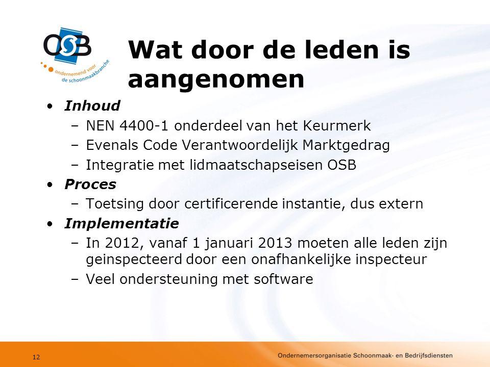 Wat door de leden is aangenomen •Inhoud –NEN 4400-1 onderdeel van het Keurmerk –Evenals Code Verantwoordelijk Marktgedrag –Integratie met lidmaatschapseisen OSB •Proces –Toetsing door certificerende instantie, dus extern •Implementatie –In 2012, vanaf 1 januari 2013 moeten alle leden zijn geinspecteerd door een onafhankelijke inspecteur –Veel ondersteuning met software 12