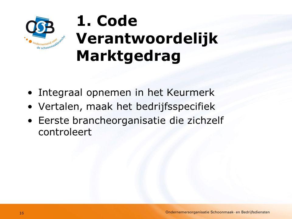1. Code Verantwoordelijk Marktgedrag •Integraal opnemen in het Keurmerk •Vertalen, maak het bedrijfsspecifiek •Eerste brancheorganisatie die zichzelf
