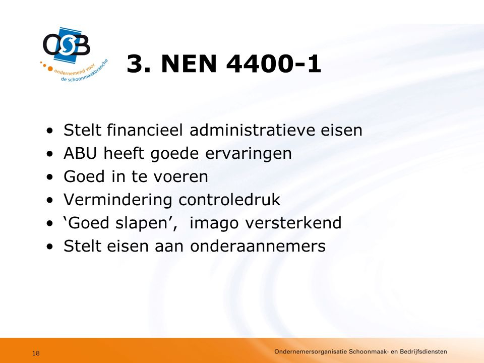 3. NEN 4400-1 •Stelt financieel administratieve eisen •ABU heeft goede ervaringen •Goed in te voeren •Vermindering controledruk •'Goed slapen', imago