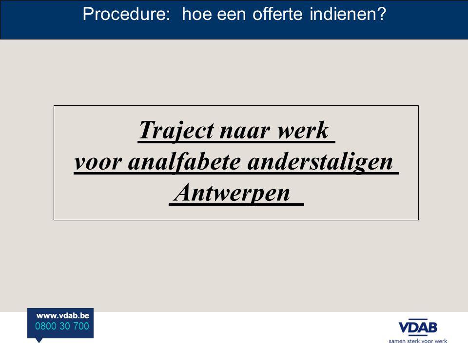 www.vdab.be 0800 30 700 Procedure: hoe een offerte indienen? Traject naar werk voor analfabete anderstaligen Antwerpen
