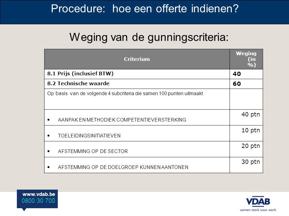 www.vdab.be 0800 30 700 Procedure: hoe een offerte indienen? Weging van de gunningscriteria: Criterium Weging (in %) 8.1 Prijs (inclusief BTW) 40 8.2