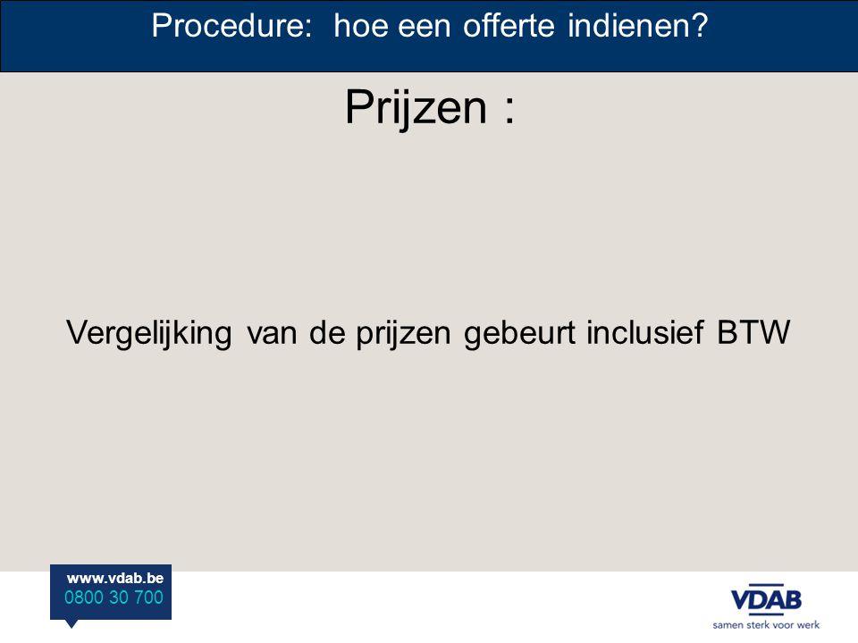 www.vdab.be 0800 30 700 Prijzen : Procedure: hoe een offerte indienen? Vergelijking van de prijzen gebeurt inclusief BTW