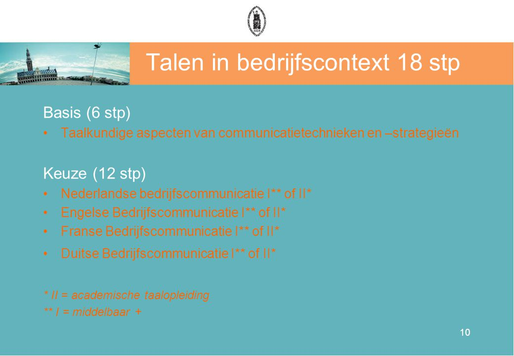 10 Talen in bedrijfscontext 18 stp Basis (6 stp) •Taalkundige aspecten van communicatietechnieken en –strategieën Keuze (12 stp) •Nederlandse bedrijfs