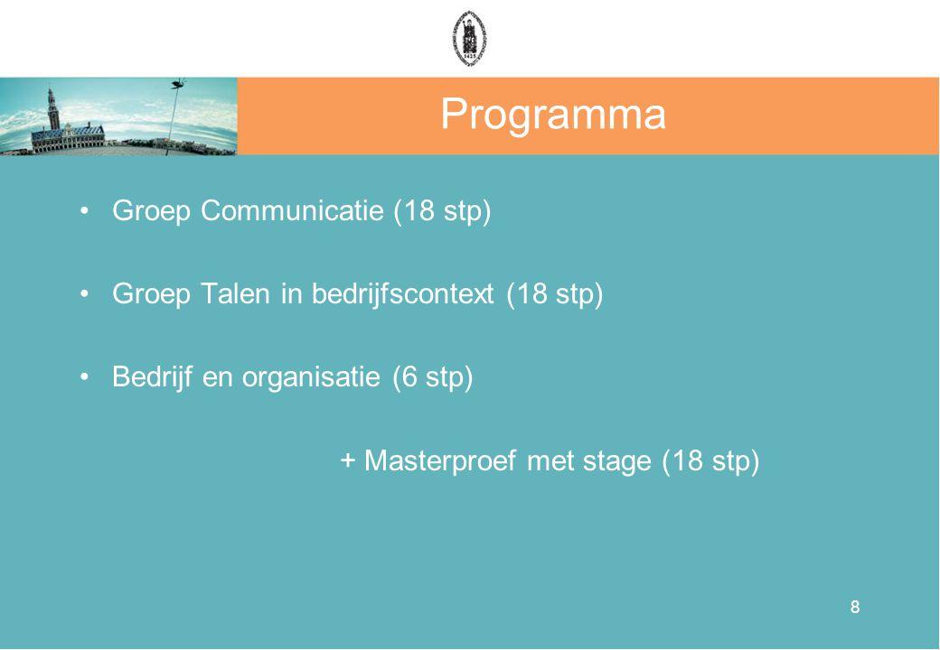 8 Programma •Groep Communicatie (18 stp) •Groep Talen in bedrijfscontext (18 stp) •Bedrijf en organisatie (6 stp) + Masterproef met stage (18 stp)