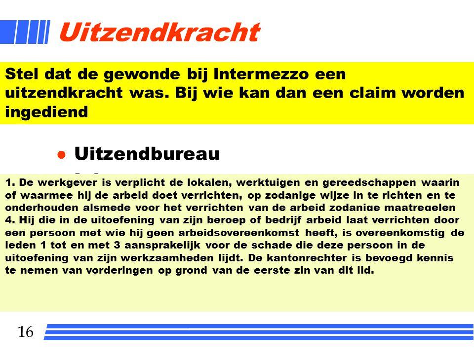 16 Uitzendkracht l Uitzendbureau l Inlener Stel dat de gewonde bij Intermezzo een uitzendkracht was. Bij wie kan dan een claim worden ingediend 1. De