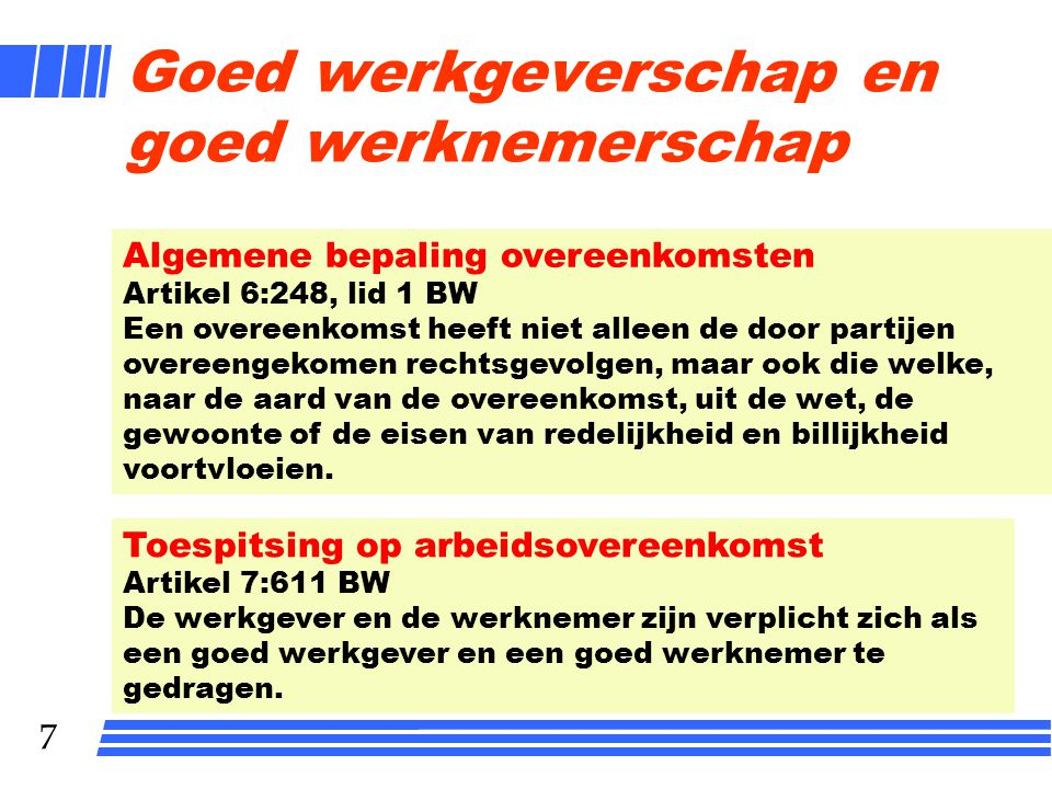 7 Goed werkgeverschap en goed werknemerschap Toespitsing op arbeidsovereenkomst Artikel 7:611 BW De werkgever en de werknemer zijn verplicht zich als een goed werkgever en een goed werknemer te gedragen.
